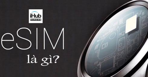 eSIM là gì? Tại sao người ta gọi nó là công nghệ SIM của tương lai